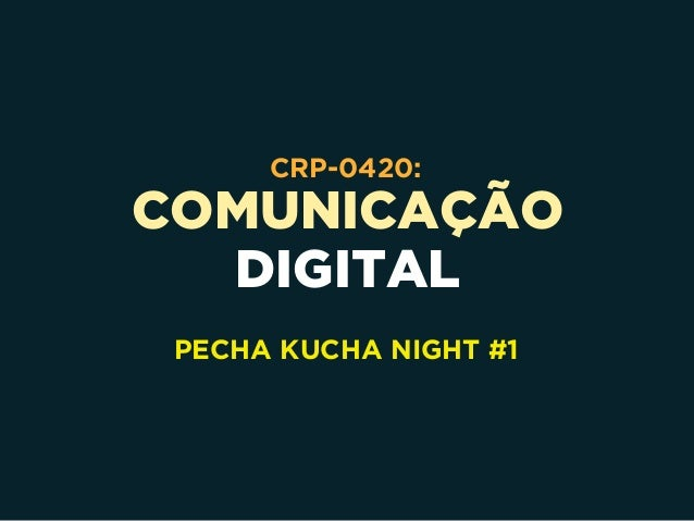 COMUNICAÇÃO DIGITAL CRP-0420: PECHA KUCHA NIGHT #1