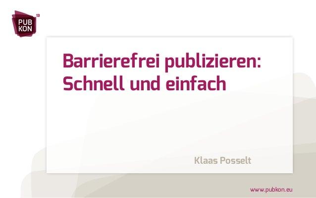www.pubkon.eu  PUB  KON  13  Barrierefrei publizieren:  Schnell und einfach  Klaas Posselt