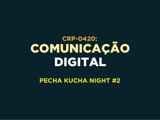 COMUNICAÇÃO DIGITAL CRP-0420: PECHA KUCHA NIGHT #2