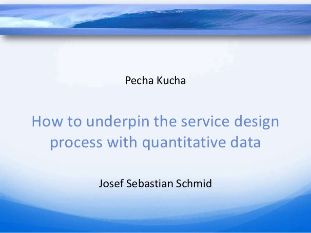 Pecha KuchaHow to underpin the service design  process with quantitative data         Josef Sebastian Schmid