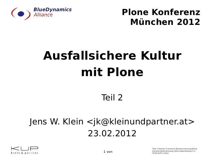 Plone Konferenz München 2012 Ausfallsichere Kultur mit Plone Teil 2 Jens W. Klein <jk@kleinundpartner.at> 23.02. 2012