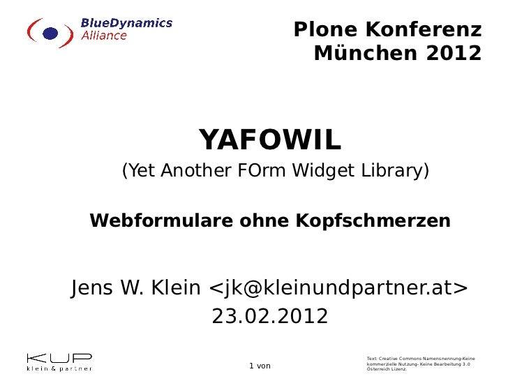 Plone Konferenz München 2012 YAFOWIL (Yet Another FOrm Widget Library) Webformulare ohne Kopfschmerzen Jens W. Klein <jk@k...