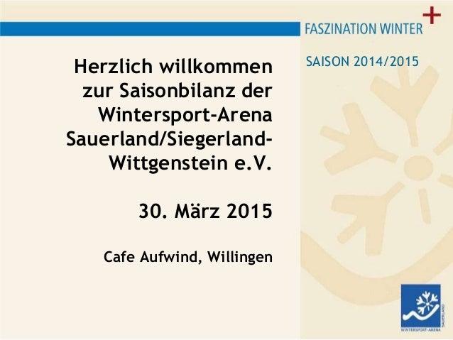 Herzlich willkommen zur Saisonbilanz der Wintersport-Arena Sauerland/Siegerland- Wittgenstein e.V. 30. März 2015 Cafe Aufw...