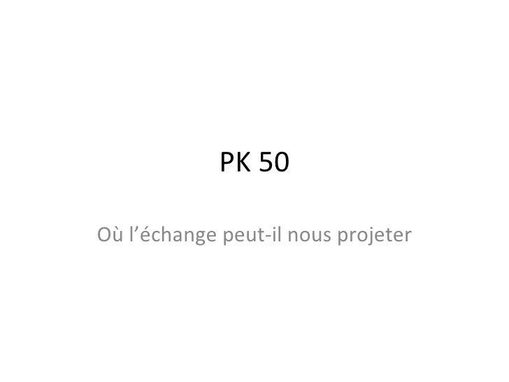 PK 50 Où l'échange peut-il nous projeter