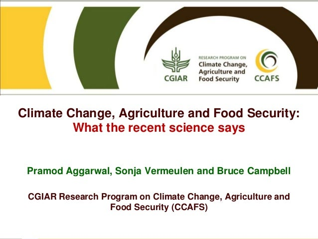 Climate Change, Agriculture and Food Security: What the recent science says Pramod Aggarwal, Sonja Vermeulen and Bruce Cam...