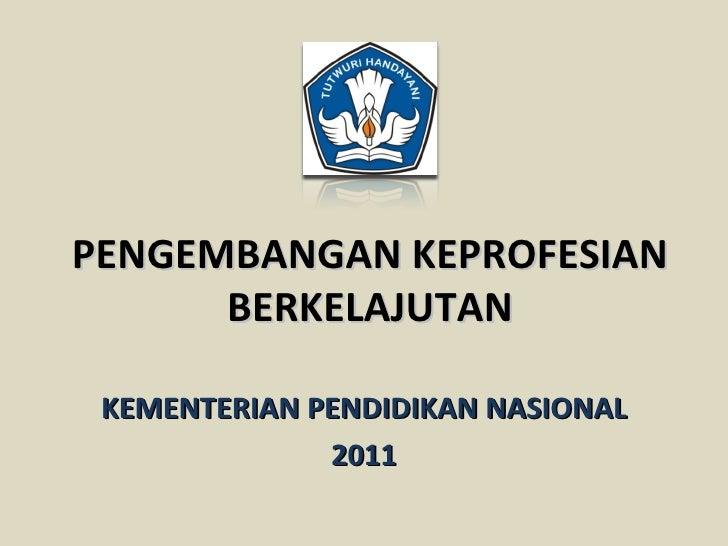 PENGEMBANGAN KEPROFESIAN      BERKELAJUTAN KEMENTERIAN PENDIDIKAN NASIONAL              2011