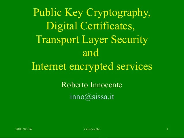 2001/03/26 r.innocente 1 Public Key Cryptography, Digital Certificates, Transport Layer Security and Internet encrypted se...