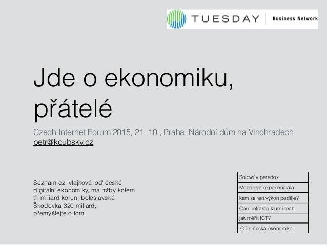 Jde o ekonomiku, přátelé Czech Internet Forum 2015, 21. 10., Praha, Národní dům na Vinohradech petr@koubsky.cz Seznam.cz, ...