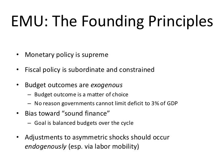 EMU: The Founding Principles• Monetary policy is supreme• Fiscal policy is subordinate and constrained• Budget outcomes ar...