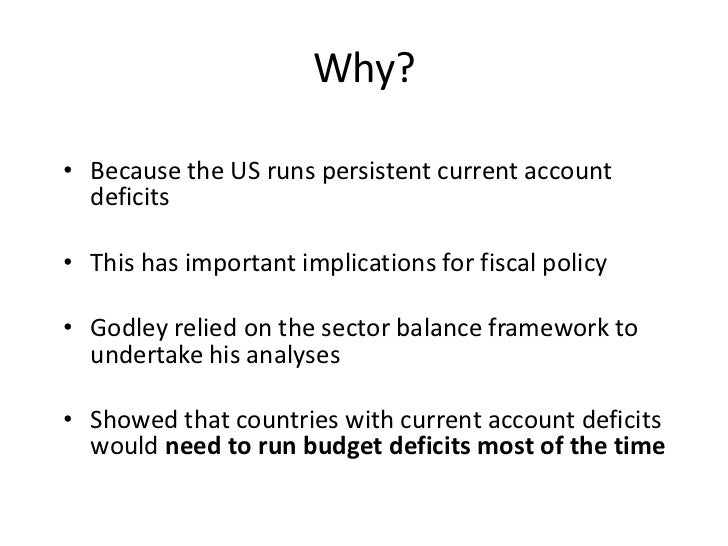 Why?• Because the US runs persistent current account  deficits• This has important implications for fiscal policy• Godley ...