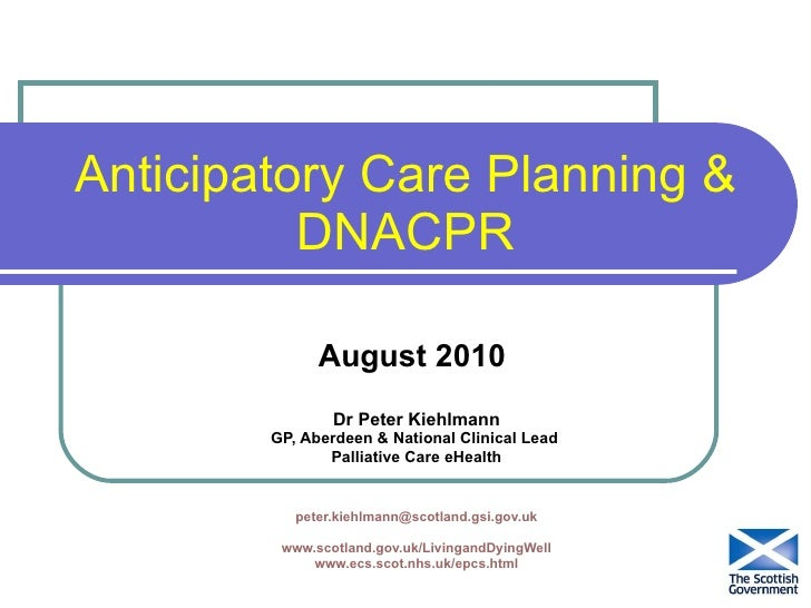 Anticipatory Care Planning & DNACPR August 2010  Dr Peter Kiehlmann GP, Aberdeen & National Clinical Lead  Palliative Care...