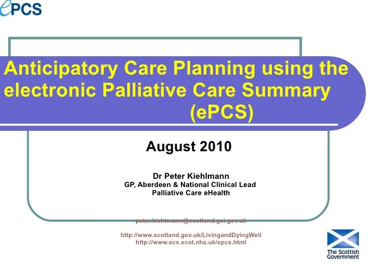 Anticipatory Care Planning using the electronic Palliative Care Summary  (ePCS) August 2010  Dr Peter Kiehlmann GP, Aberde...