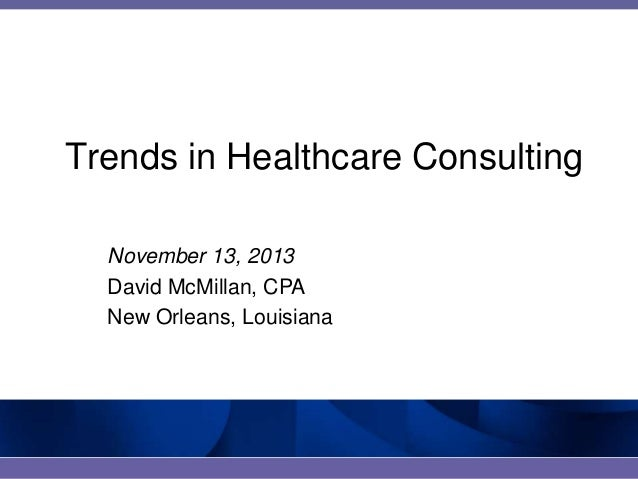 Trends in Healthcare Consulting November 13, 2013 David McMillan, CPA New Orleans, Louisiana