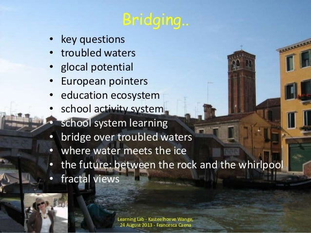 Bridging.. • key questions • troubled waters • glocal potential • European pointers • education ecosystem • school activit...