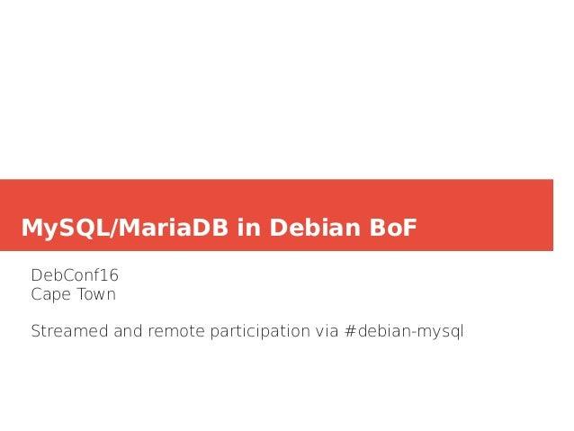 MySQL/MariaDB in Debian BoF DebConf16 Cape Town Streamed and remote participation via #debian-mysql