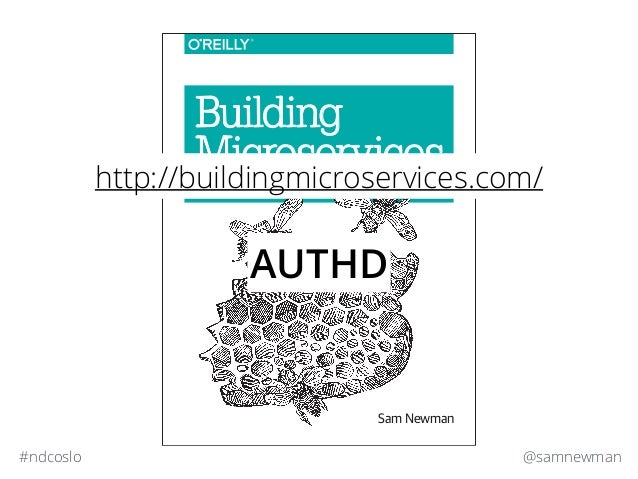 @samnewman#ndcoslo Sam Newman Building Microservices DESIGNING FINE-GRAINED SYSTEMS http://buildingmicroservices.com/ AUTHD