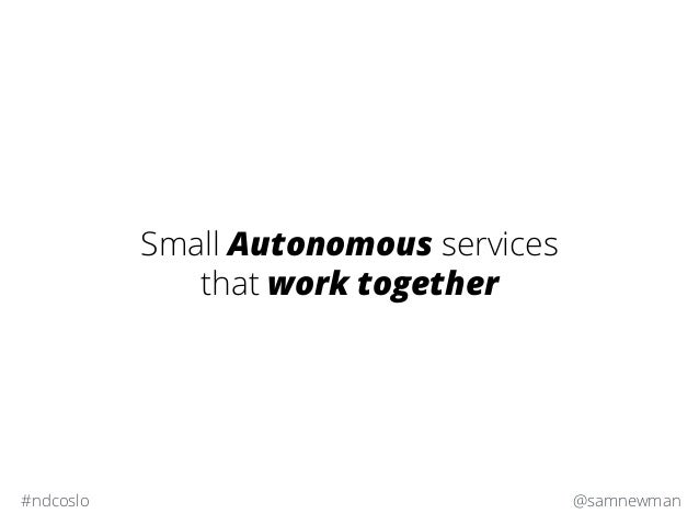 @samnewman#ndcoslo Small Autonomous services that work together
