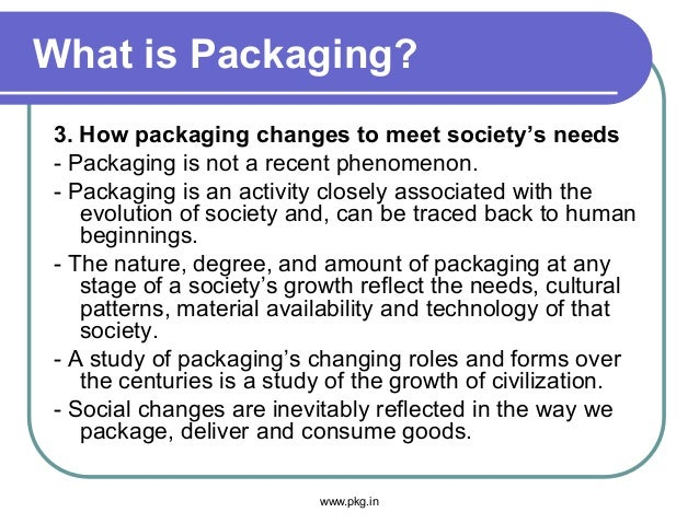 What is Packaging? 3. How packaging changes to meet society's needs - Packaging is not a recent phenomenon. - Packaging is...