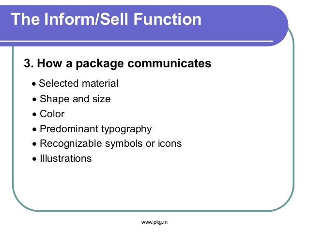The Inform/Sell Function 3. How a package communicates • Selected material • Shape and size • Color • Predominant typograp...