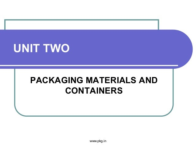 UNIT TWO PACKAGING MATERIALS AND CONTAINERS www.pkg.in