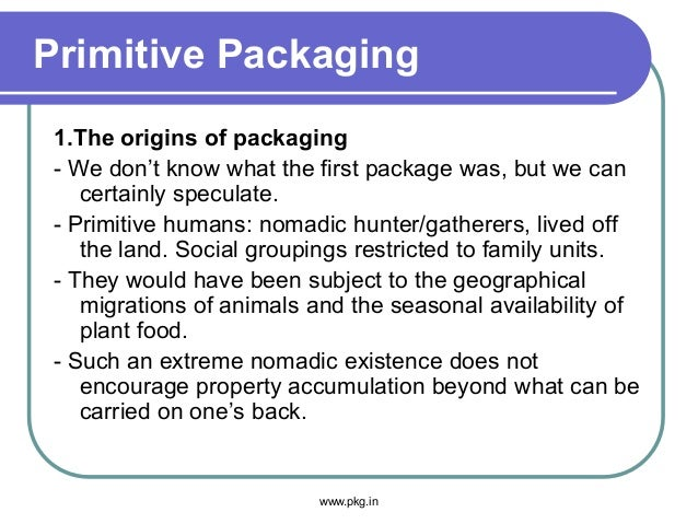 Primitive Packaging 1.The origins of packaging - We don't know what the first package was, but we can certainly speculate....