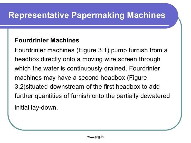Representative Papermaking Machines Fourdrinier Machines Fourdrinier machines (Figure 3.1) pump furnish from a headbox dir...