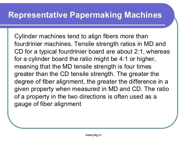 Representative Papermaking Machines Cylinder machines tend to align fibers more than fourdrinier machines. Tensile strengt...