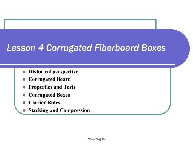 Lesson 4 Corrugated Fiberboard Boxes  Historical perspective  Corrugated Board  Properties and Tests  Corrugated Boxes...