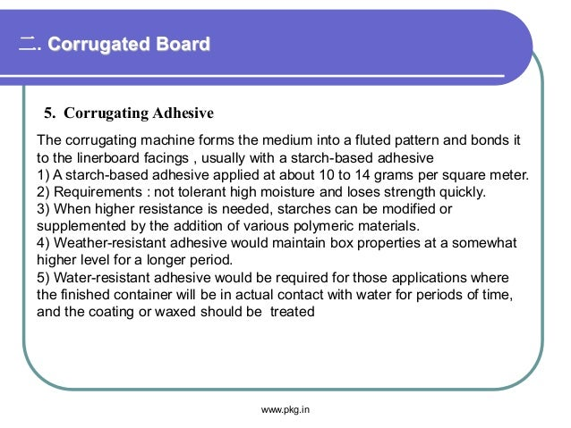 二. Corrugated Board 5. Corrugating Adhesive The corrugating machine forms the medium into a fluted pattern and bonds it to...