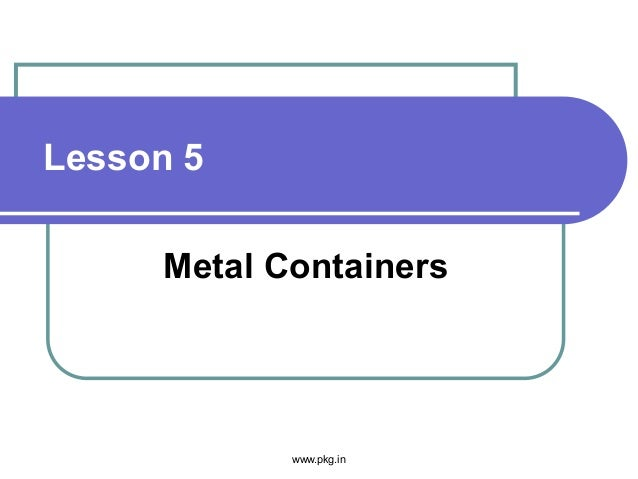 Lesson 5 Metal Containers www.pkg.in