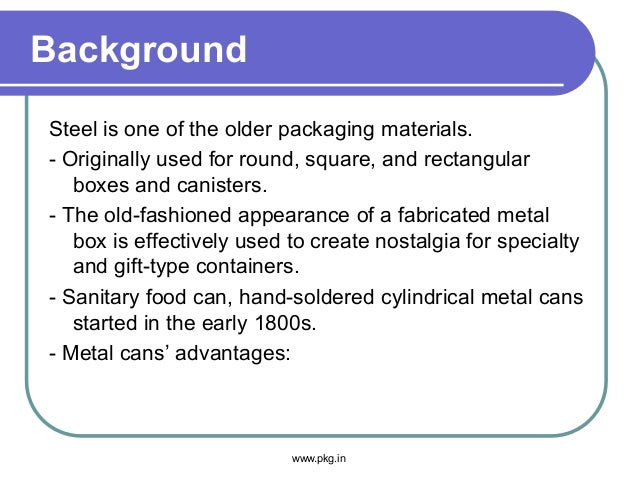 Background Steel is one of the older packaging materials. - Originally used for round, square, and rectangular boxes and c...