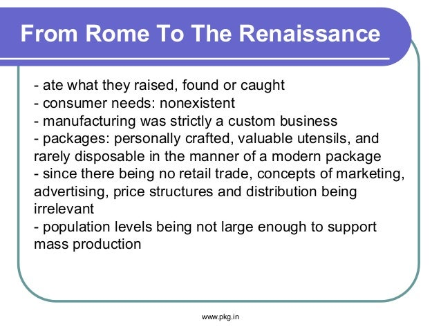 From Rome To The Renaissance - ate what they raised, found or caught - consumer needs: nonexistent - manufacturing was str...