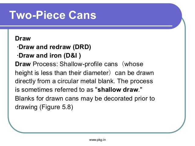 Two-Piece Cans Draw ·Draw and redraw (DRD) ·Draw and iron (D&I ) Draw Process: Shallow-profile cans(whose height is less t...