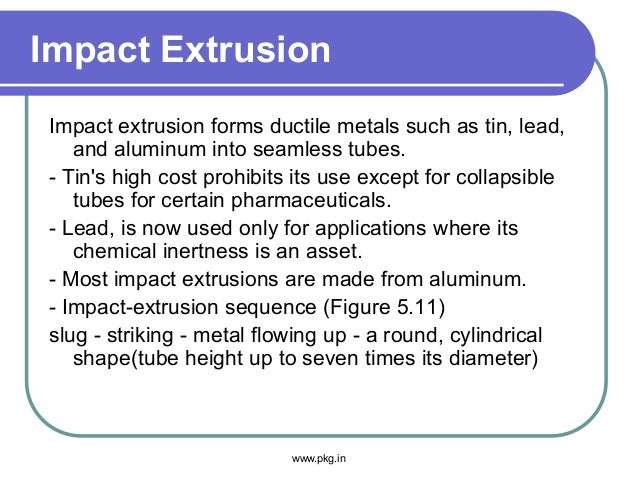 Impact Extrusion Impact extrusion forms ductile metals such as tin, lead, and aluminum into seamless tubes. - Tin's high c...