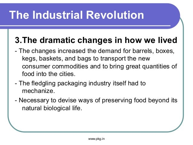 The Industrial Revolution 3.The dramatic changes in how we lived - The changes increased the demand for barrels, boxes, ke...