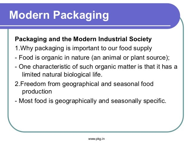 Modern Packaging Packaging and the Modern Industrial Society 1.Why packaging is important to our food supply - Food is org...