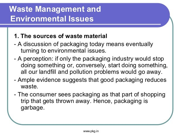 Waste Management and Environmental Issues 1. The sources of waste material - A discussion of packaging today means eventua...
