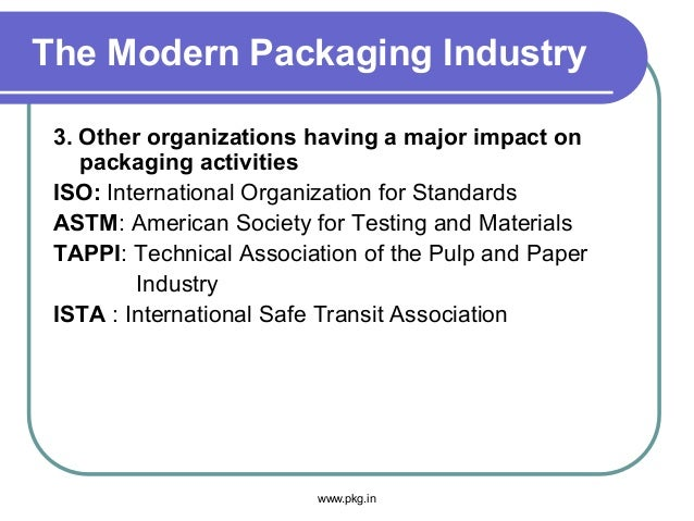 The Modern Packaging Industry 3. Other organizations having a major impact on packaging activities ISO: International Orga...
