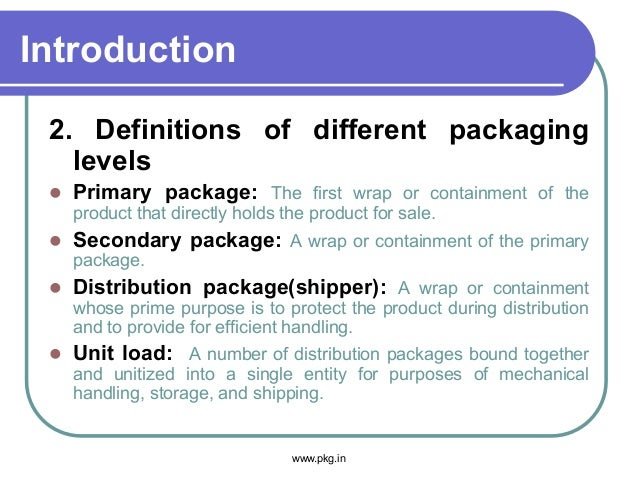 Introduction 2. Definitions of different packaging levels  Primary package: The first wrap or containment of the product ...