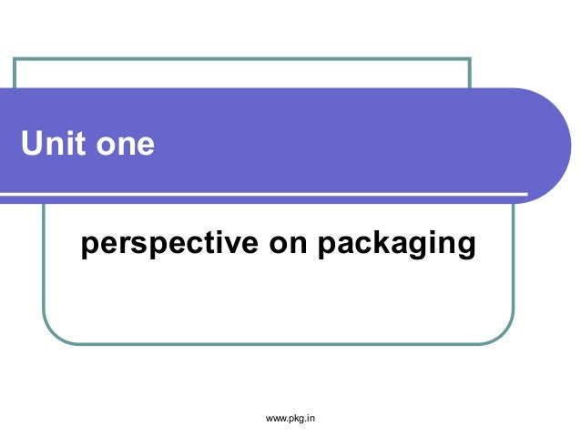 Unit one perspective on packaging www.pkg.in