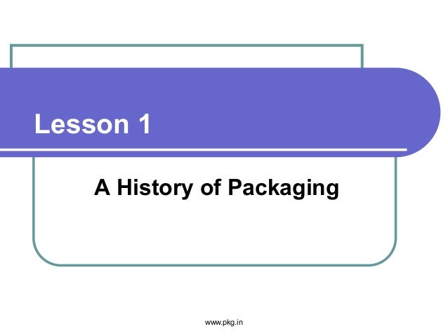 Lesson 1 A History of Packaging www.pkg.in