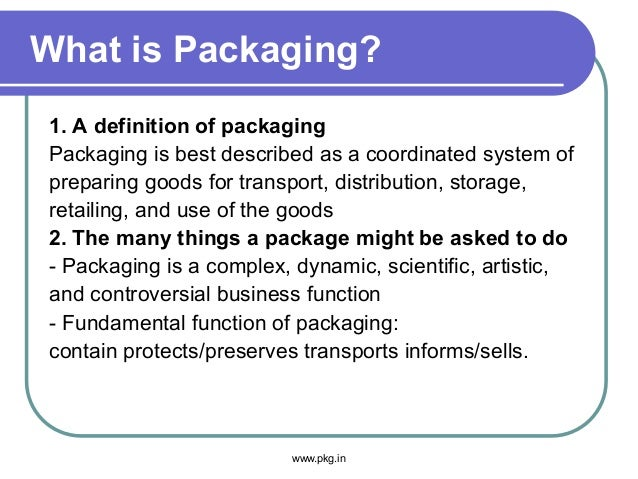 What is Packaging? 1. A definition of packaging Packaging is best described as a coordinated system of preparing goods for...