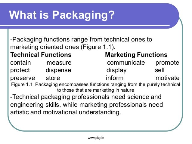 What is Packaging? www.pkg.in -Packaging functions range from technical ones to marketing oriented ones (Figure 1.1). Tech...