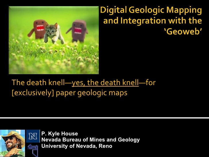 The death knell— yes, the death knell —for [exclusively] paper geologic maps P. Kyle House Nevada Bureau of Mines and Geol...