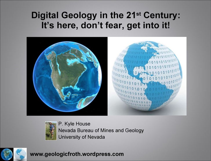 Digital Geology in the 21 st  Century: It's here, don't fear, get into it! P. Kyle House Nevada Bureau of Mines and Geolog...