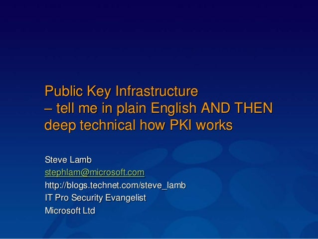 Public Key Infrastructure – tell me in plain English AND THEN deep technical how PKI works Steve Lamb stephlam@microsoft.c...