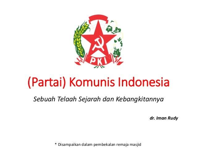 (Partai) Komunis Indonesia Sebuah Telaah Sejarah dan Kebangkitannya dr. Iman Rudy * Disampaikan dalam pembekalan remaja ma...