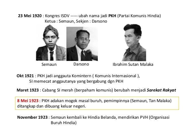 23 Mei 1920 : Kongres ISDV ----- ubah nama jadi PKH (Partai Komunis Hindia) Ketua : Semaun, Sekjen : Darsono Okt 1921 : PK...