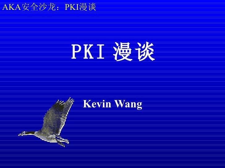 AKA安全沙龙:PKI漫谈         PKI 漫谈           Kevin Wang