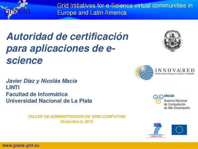 Grid Initiatives for e-Science virtual communities in                        Europe and Latin America Autoridad de certifi...